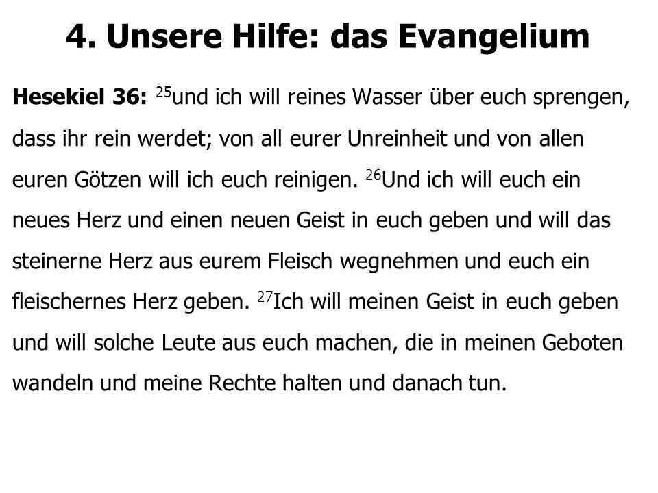 4. Unsere Hilfe: das Evangelium Hesekiel 36: 25 und ich will reines Wasser über euch sprengen, dass ihr rein werdet; von all eurer Unreinheit und von