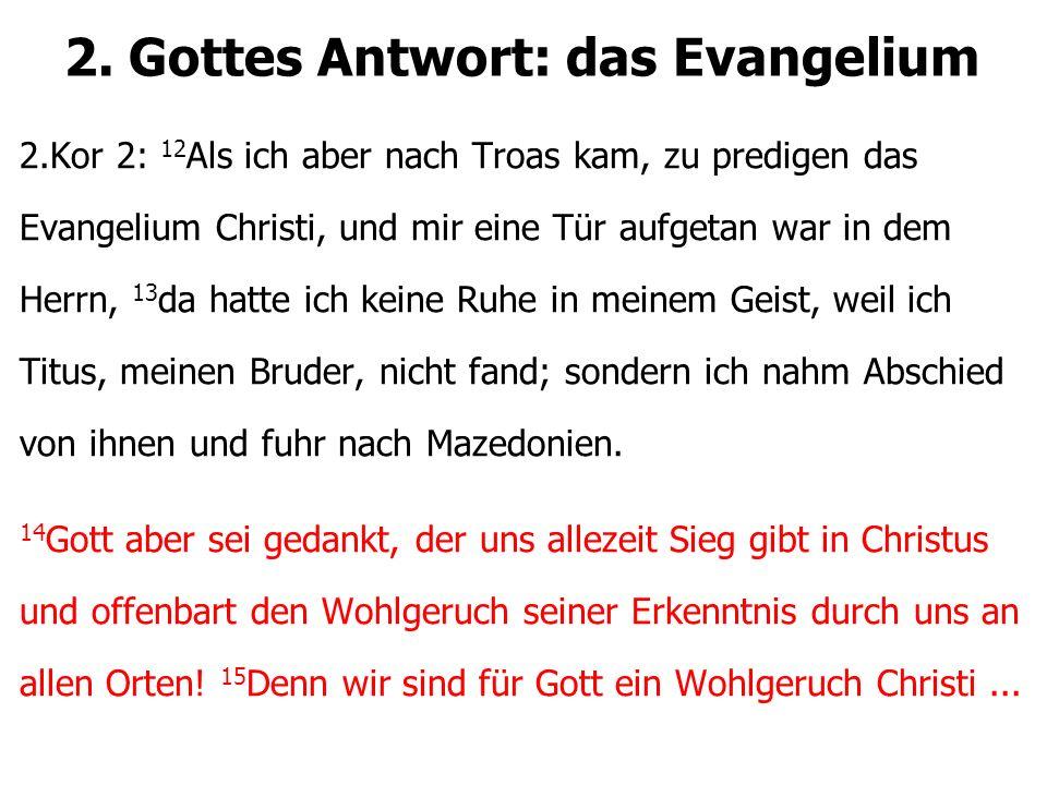 2. Gottes Antwort: das Evangelium 2.Kor 2: 12 Als ich aber nach Troas kam, zu predigen das Evangelium Christi, und mir eine Tür aufgetan war in dem He