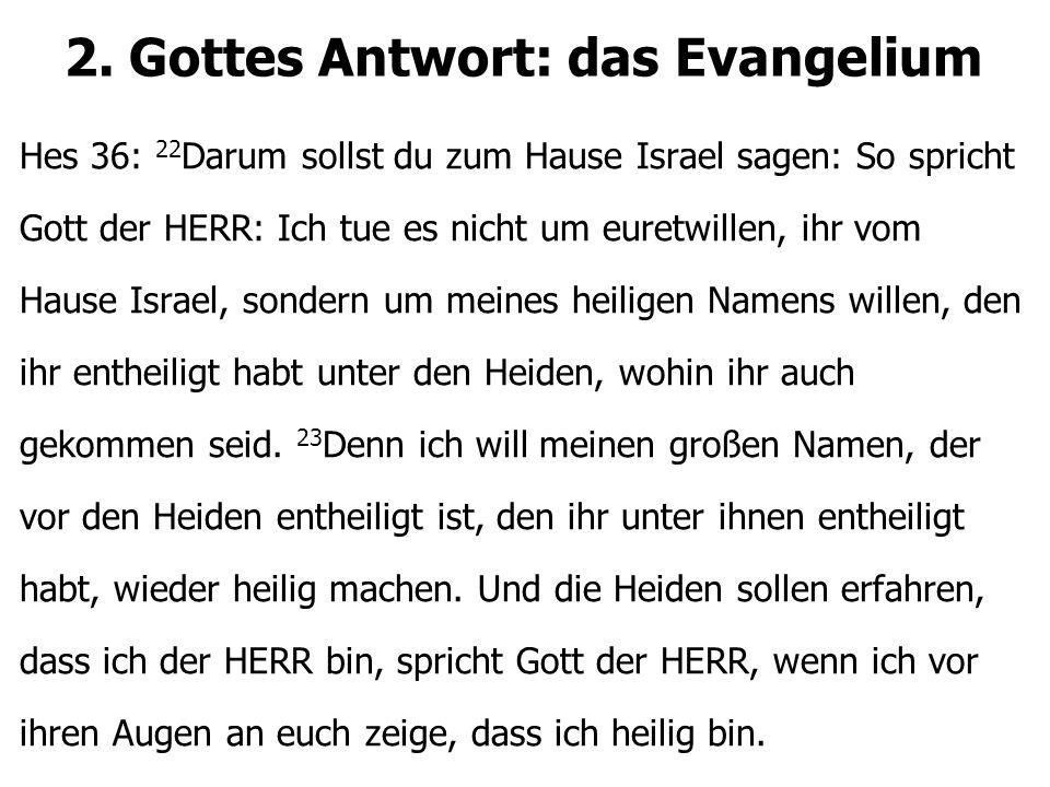 2. Gottes Antwort: das Evangelium Hes 36: 22 Darum sollst du zum Hause Israel sagen: So spricht Gott der HERR: Ich tue es nicht um euretwillen, ihr vo