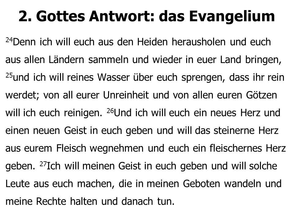 2. Gottes Antwort: das Evangelium 24 Denn ich will euch aus den Heiden herausholen und euch aus allen Ländern sammeln und wieder in euer Land bringen,