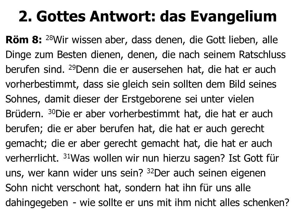 2. Gottes Antwort: das Evangelium Röm 8: 28 Wir wissen aber, dass denen, die Gott lieben, alle Dinge zum Besten dienen, denen, die nach seinem Ratschl
