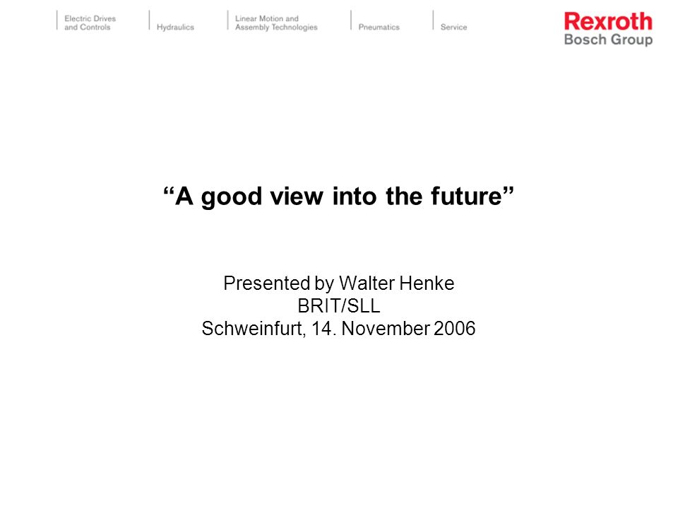A good view into the future Presented by Walter Henke BRIT/SLL Schweinfurt, 14. November 2006