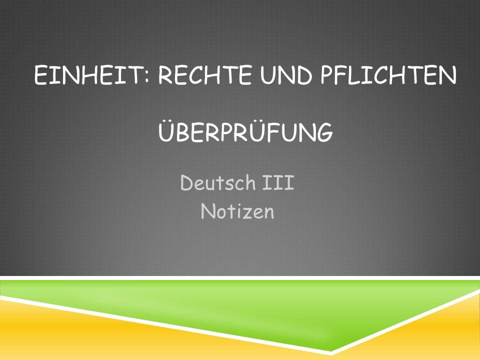 EINHEIT: RECHTE UND PFLICHTEN ÜBERPRÜFUNG Deutsch III Notizen