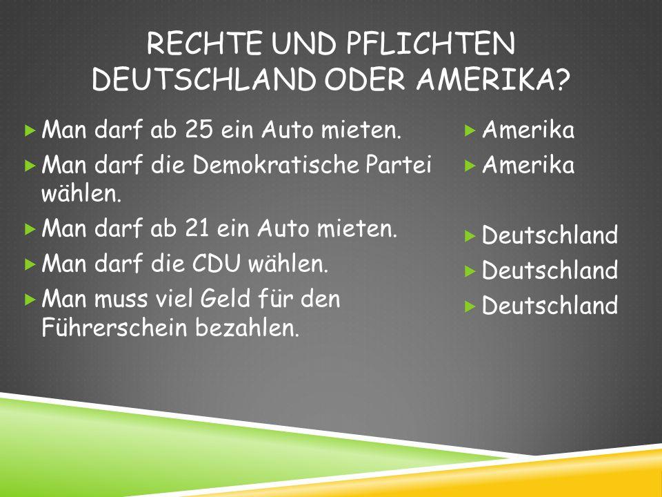 RECHTE UND PFLICHTEN DEUTSCHLAND ODER AMERIKA? Man darf ab 25 ein Auto mieten. Man darf die Demokratische Partei wählen. Man darf ab 21 ein Auto miete