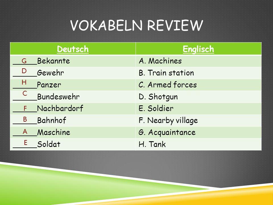 VOKABELN REVIEW DeutschEnglisch _____BekannteA. Machines _____GewehrB. Train station _____PanzerC. Armed forces _____BundeswehrD. Shotgun _____Nachbar