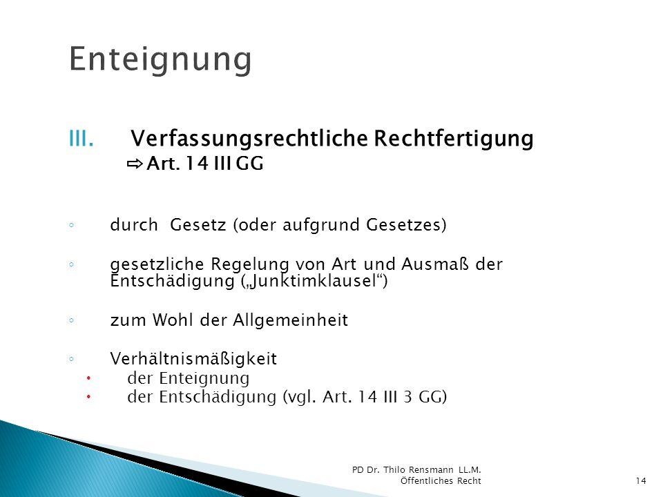 III.Verfassungsrechtliche Rechtfertigung Art. 14 III GG durch Gesetz (oder aufgrund Gesetzes) gesetzliche Regelung von Art und Ausmaß der Entschädigun