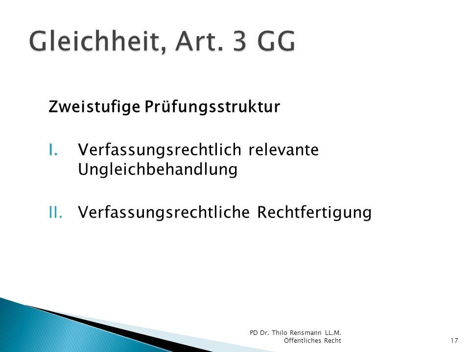 Zweistufige Prüfungsstruktur I.Verfassungsrechtlich relevante Ungleichbehandlung II.Verfassungsrechtliche Rechtfertigung 17 PD Dr. Thilo Rensmann LL.M