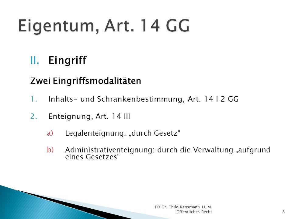 II.Eingriff Zwei Eingriffsmodalitäten 1.Inhalts- und Schrankenbestimmung, Art. 14 I 2 GG 2.Enteignung, Art. 14 III a)Legalenteignung: durch Gesetz b)A