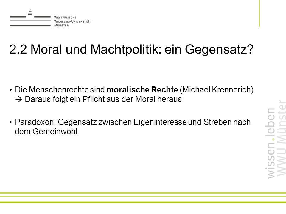 2.2 Moral und Machtpolitik: ein Gegensatz? Die Menschenrechte sind moralische Rechte (Michael Krennerich) Daraus folgt ein Pflicht aus der Moral herau