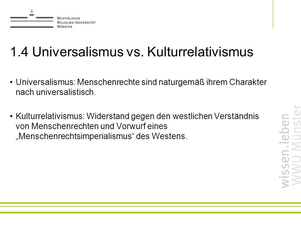 1.4 Universalismus vs. Kulturrelativismus Universalismus: Menschenrechte sind naturgemäß ihrem Charakter nach universalistisch. Kulturrelativismus: Wi