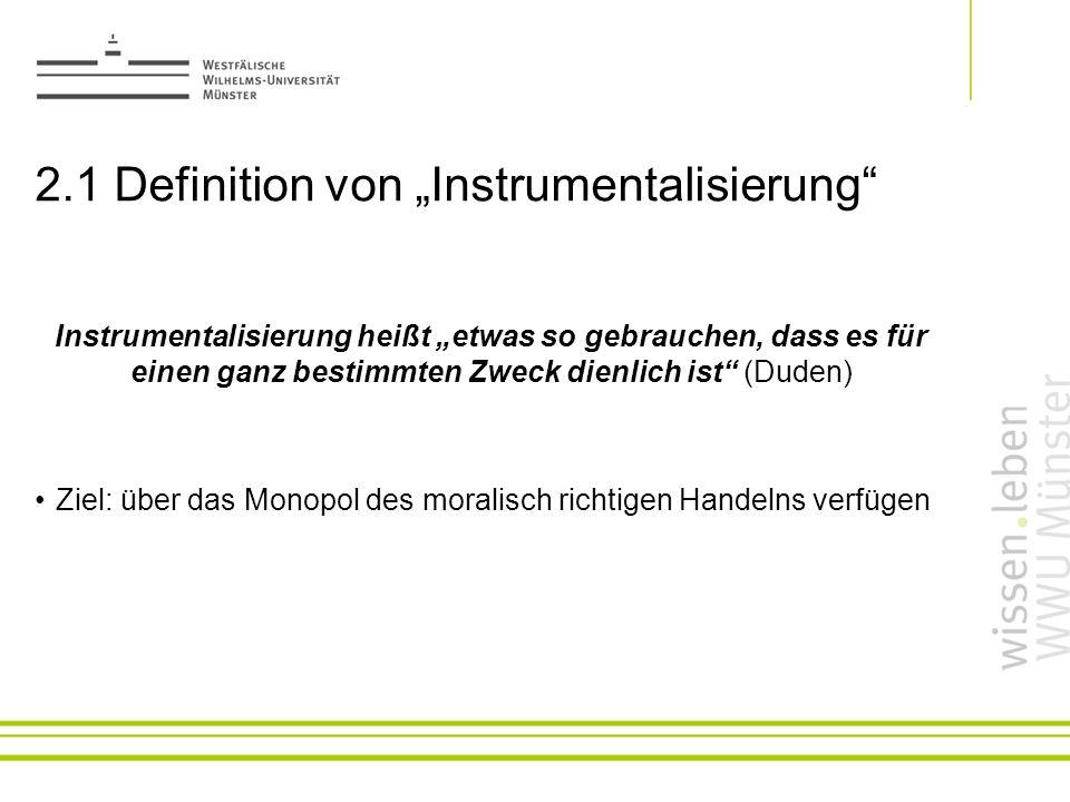 2.1 Definition von Instrumentalisierung Instrumentalisierung heißt etwas so gebrauchen, dass es für einen ganz bestimmten Zweck dienlich ist (Duden) Z