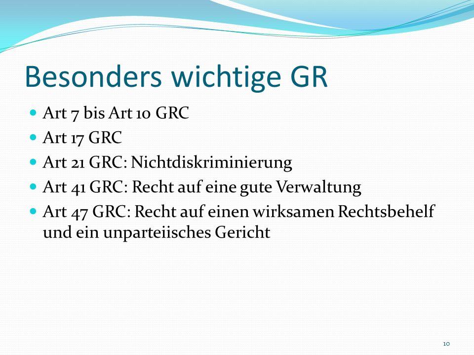 Besonders wichtige GR Art 7 bis Art 10 GRC Art 17 GRC Art 21 GRC: Nichtdiskriminierung Art 41 GRC: Recht auf eine gute Verwaltung Art 47 GRC: Recht au