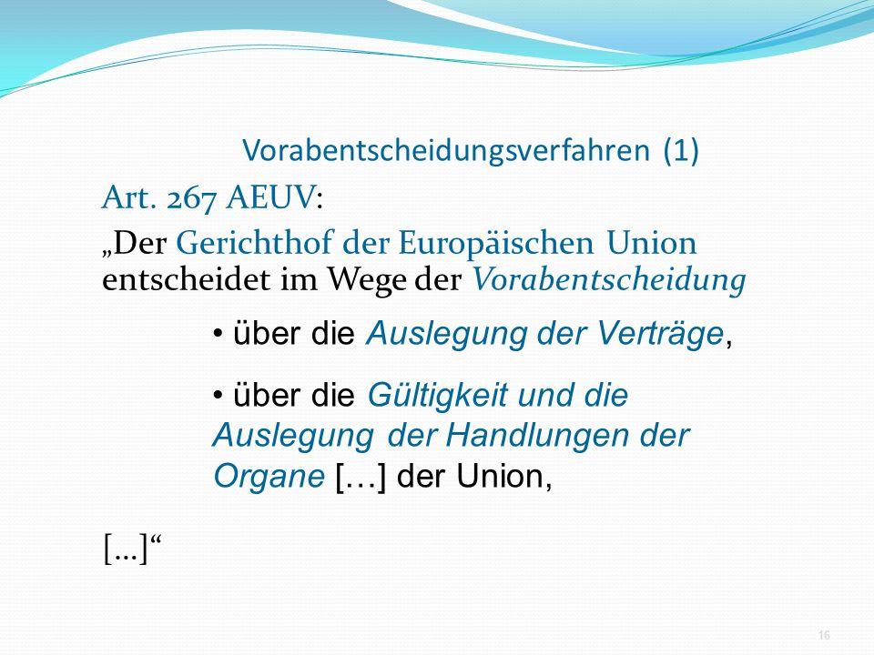 Vorabentscheidungsverfahren (1) Art. 267 AEUV: Der Gerichthof der Europäischen Union entscheidet im Wege der Vorabentscheidung […] 16 über die Auslegu