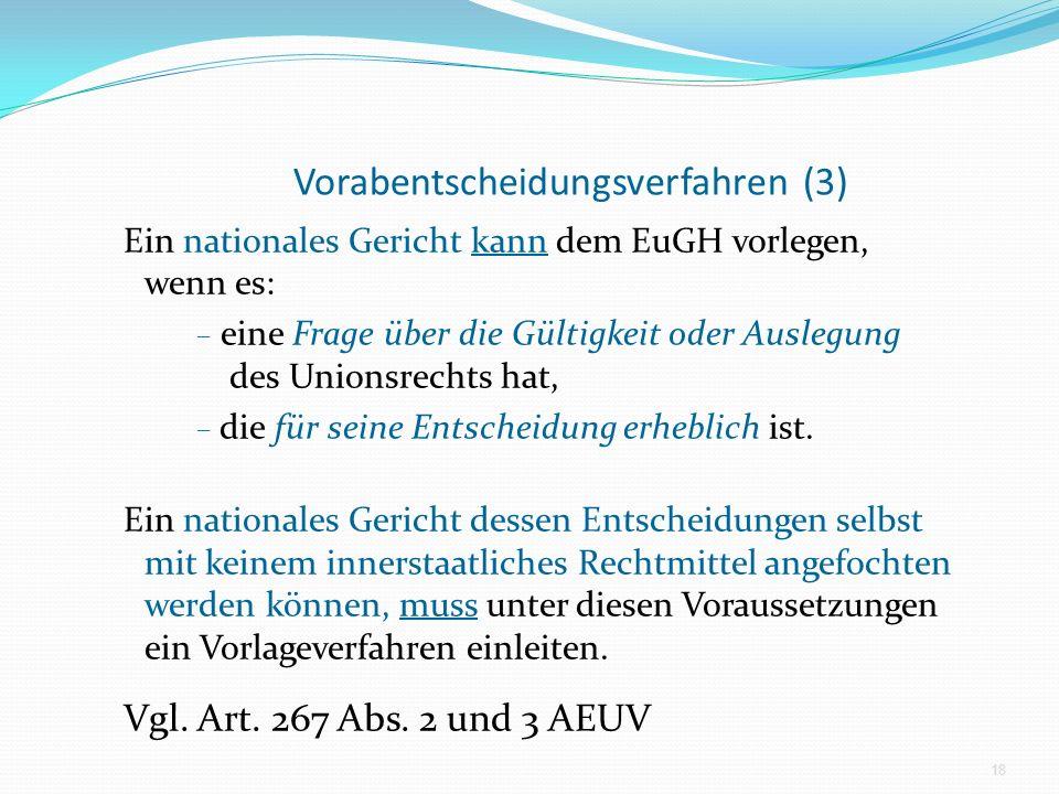 Vorabentscheidungsverfahren (3) Ein nationales Gericht kann dem EuGH vorlegen, wenn es: – eine Frage über die Gültigkeit oder Auslegung des Unionsrech