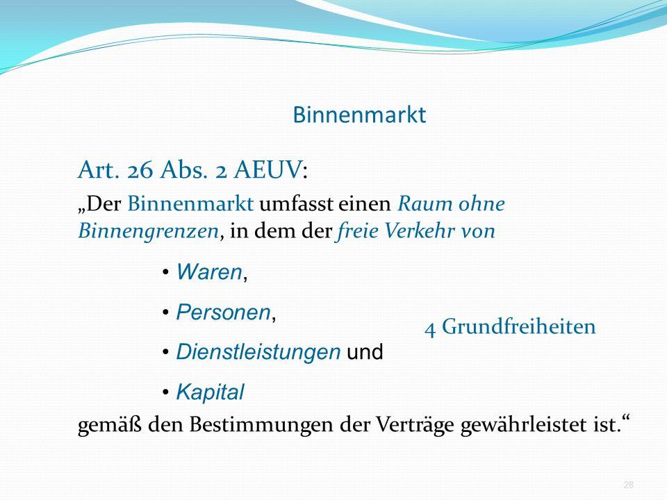 Binnenmarkt Art. 26 Abs. 2 AEUV: Der Binnenmarkt umfasst einen Raum ohne Binnengrenzen, in dem der freie Verkehr von 4 Grundfreiheiten gemäß den Besti