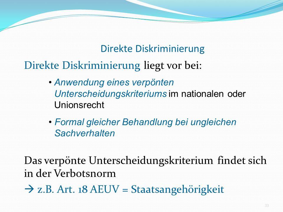Direkte Diskriminierung Direkte Diskriminierung liegt vor bei: Das verpönte Unterscheidungskriterium findet sich in der Verbotsnorm z.B. Art. 18 AEUV
