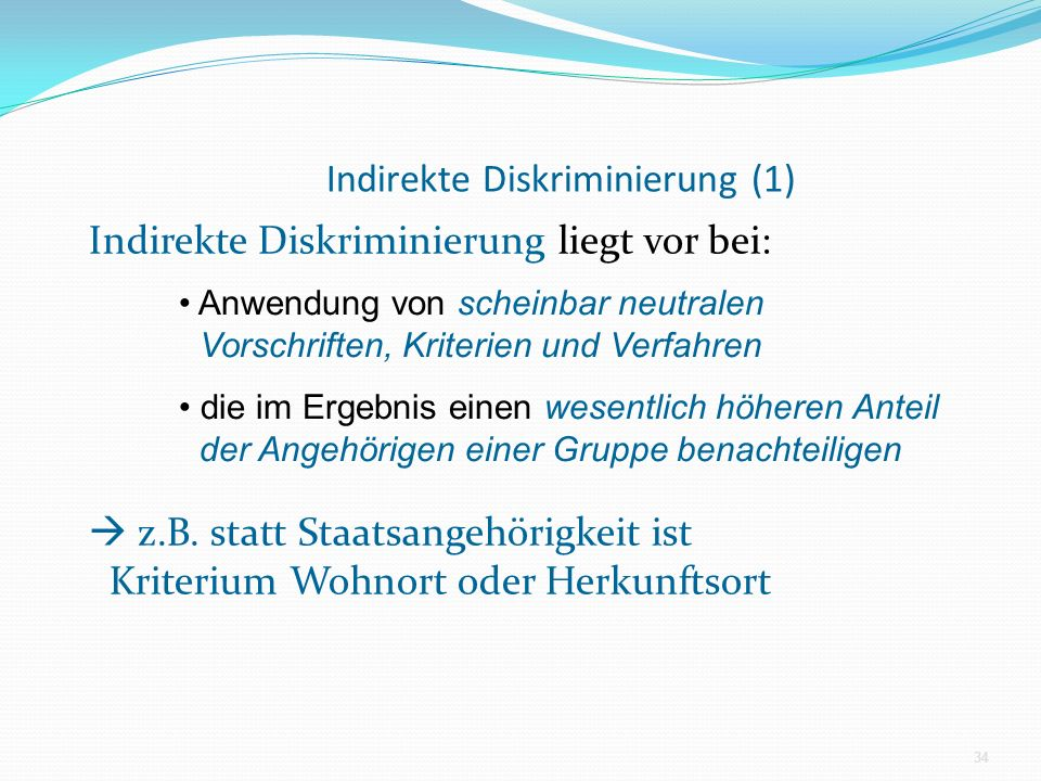 Indirekte Diskriminierung (1) Indirekte Diskriminierung liegt vor bei: z.B. statt Staatsangehörigkeit ist Kriterium Wohnort oder Herkunftsort 34 Anwen