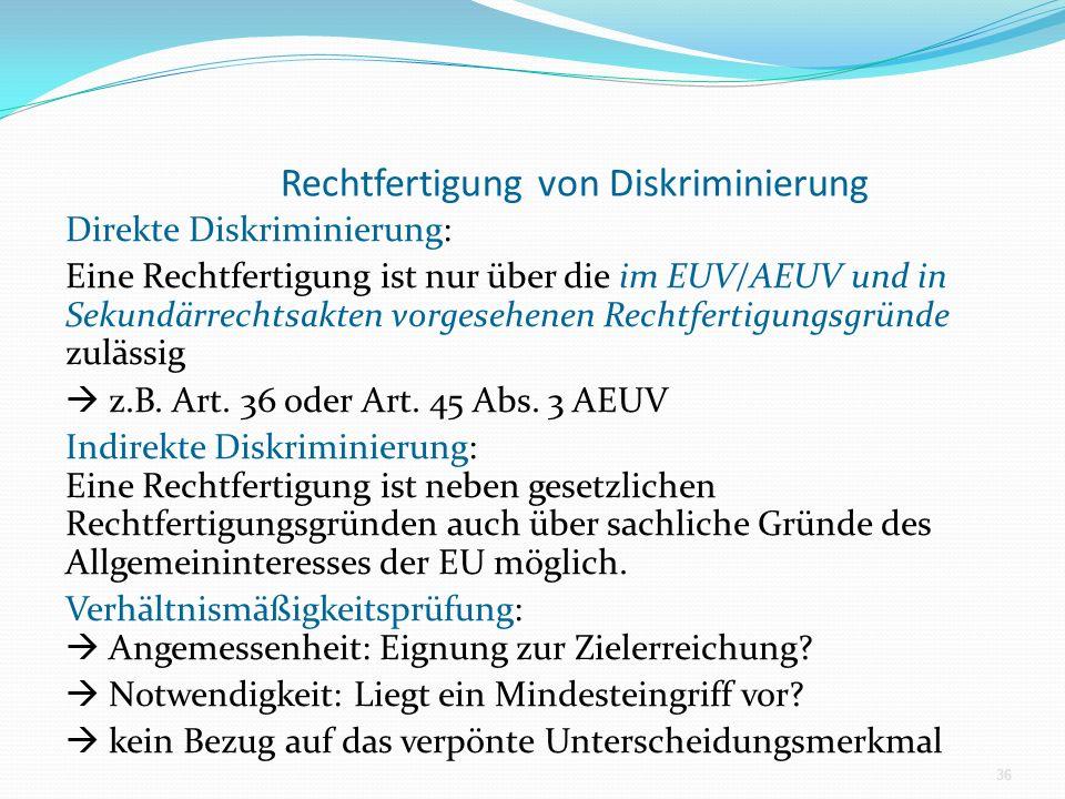 Rechtfertigung von Diskriminierung Direkte Diskriminierung: Eine Rechtfertigung ist nur über die im EUV/AEUV und in Sekundärrechtsakten vorgesehenen Rechtfertigungsgründe zulässig z.B.