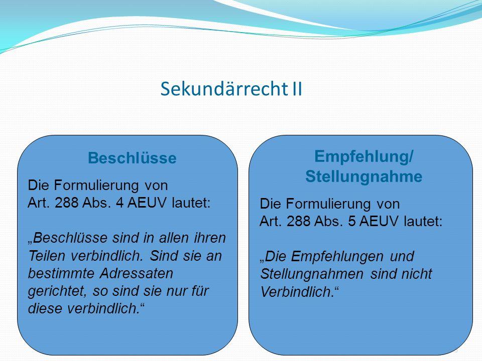 Sekundärrecht II 5 Beschlüsse Die Formulierung von Art. 288 Abs. 4 AEUV lautet: Beschlüsse sind in allen ihren Teilen verbindlich. Sind sie an bestimm