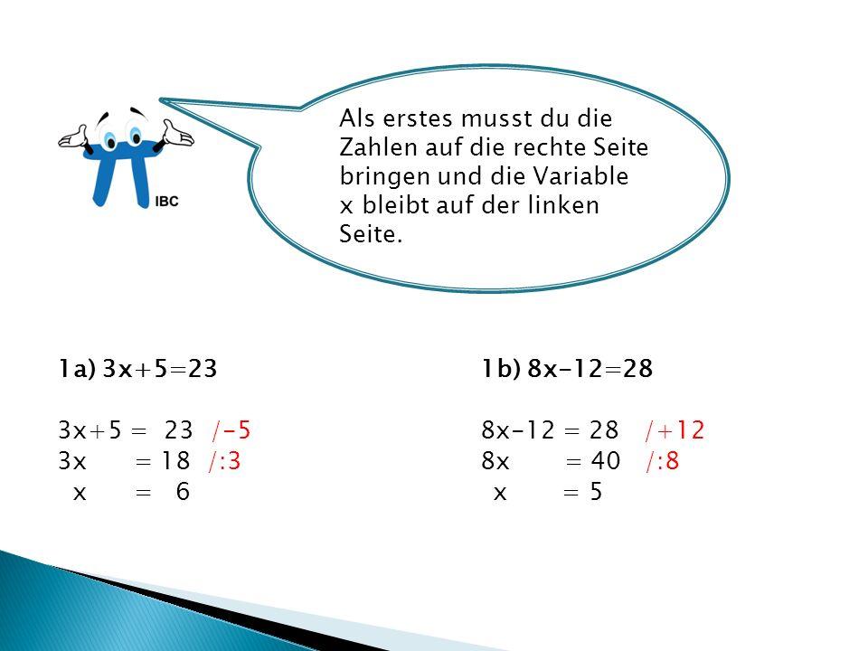 1a) 3x+5=23 1b) 8x-12=28 3x+5 = 23 /-58x-12 = 28 /+12 3x = 18 /:38x = 40 /:8 x = 6 x = 5 Als erstes musst du die Zahlen auf die rechte Seite bringen und die Variable x bleibt auf der linken Seite.