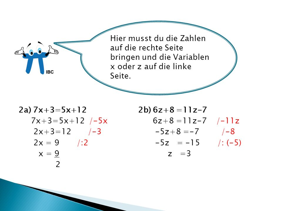 2a) 7x+3=5x+12 2b) 6z+8 =11z-7 7x+3=5x+12 /-5x 6z+8 =11z-7 /-11z 2x+3=12 /-3 -5z+8 =-7 /-8 2x = 9 /:2 -5z = -15 /: (-5) x = 9 z =3 2 Hier musst du die Zahlen auf die rechte Seite bringen und die Variablen x oder z auf die linke Seite.