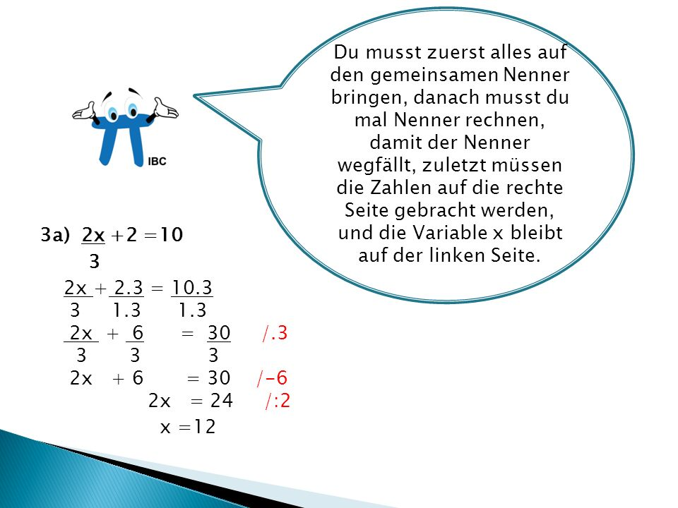 3a) 2x +2 =10 3 2x + 2.3 = 10.3 3 1.3 1.3 2x + 6 = 30 /.3 3 3 3 2x + 6 = 30 /-6 2x = 24 /:2 x =12 Du musst zuerst alles auf den gemeinsamen Nenner bringen, danach musst du mal Nenner rechnen, damit der Nenner wegfällt, zuletzt müssen die Zahlen auf die rechte Seite gebracht werden, und die Variable x bleibt auf der linken Seite.
