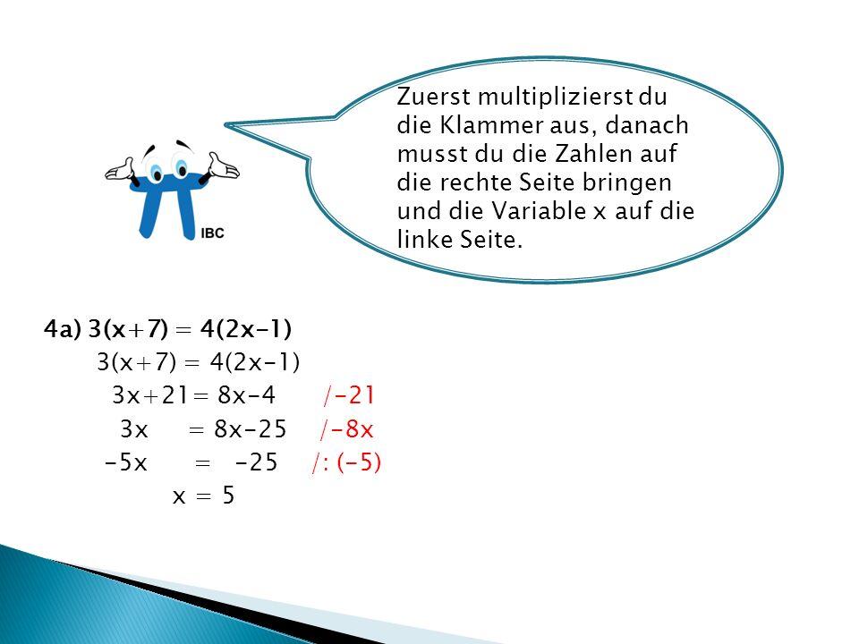4a) 3(x+7) = 4(2x-1) 3(x+7) = 4(2x-1) 3x+21= 8x-4 /-21 3x = 8x-25 /-8x -5x = -25 /: (-5) x = 5 Zuerst multiplizierst du die Klammer aus, danach musst du die Zahlen auf die rechte Seite bringen und die Variable x auf die linke Seite.