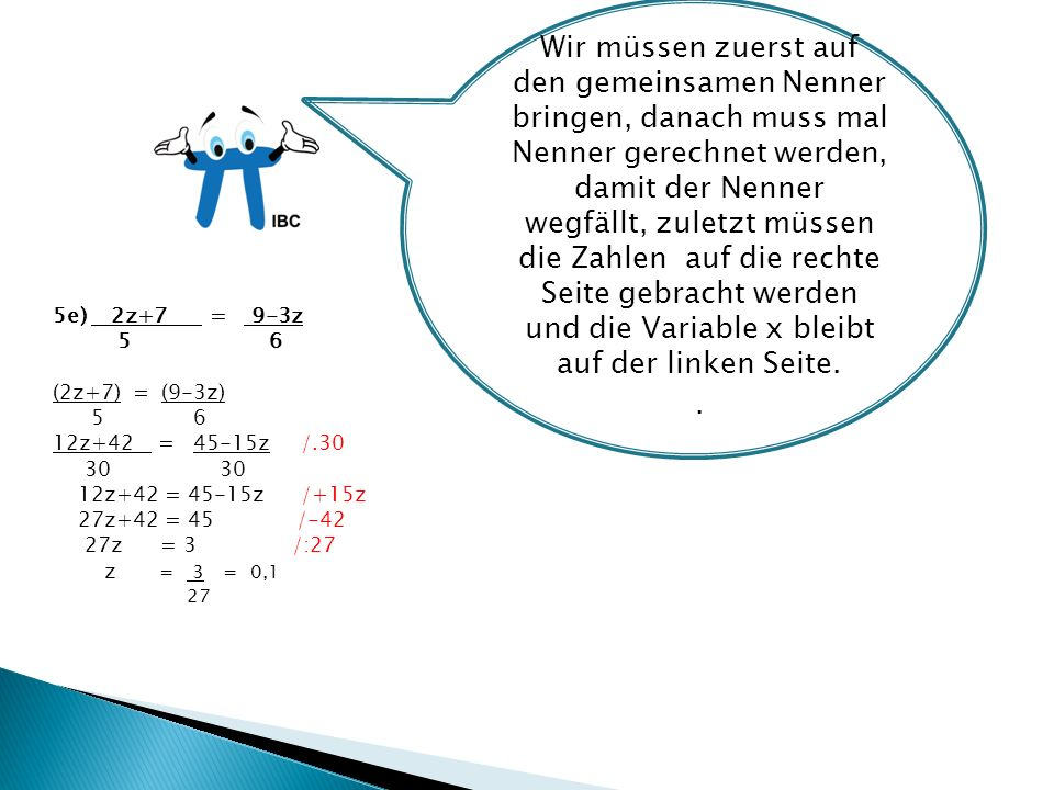 5e) 2z+7 = 9-3z 5 6 (2z+7) = (9-3z) 5 6 12z+42 = 45-15z /.30 30 30 12z+42 = 45-15z /+15z 27z+42 = 45 /-42 27z = 3 /:27 z = 3 = 0,1 27 Wir müssen zuerst auf den gemeinsamen Nenner bringen, danach muss mal Nenner gerechnet werden, damit der Nenner wegfällt, zuletzt müssen die Zahlen auf die rechte Seite gebracht werden und die Variable x bleibt auf der linken Seite..