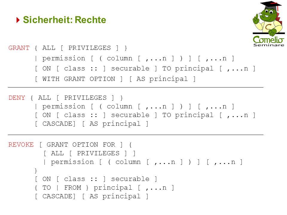 Sicherheit: Rechte GRANT { ALL [ PRIVILEGES ] } | permission [ ( column [,...n ] ) ] [,...n ] [ ON [ class :: ] securable ] TO principal [,...n ] [ WITH GRANT OPTION ] [ AS principal ] DENY { ALL [ PRIVILEGES ] } | permission [ ( column [,...n ] ) ] [,...n ] [ ON [ class :: ] securable ] TO principal [,...n ] [ CASCADE] [ AS principal ] REVOKE [ GRANT OPTION FOR ] { [ ALL [ PRIVILEGES ] ] | permission [ ( column [,...n ] ) ] [,...n ] } [ ON [ class :: ] securable ] { TO | FROM } principal [,...n ] [ CASCADE] [ AS principal ]