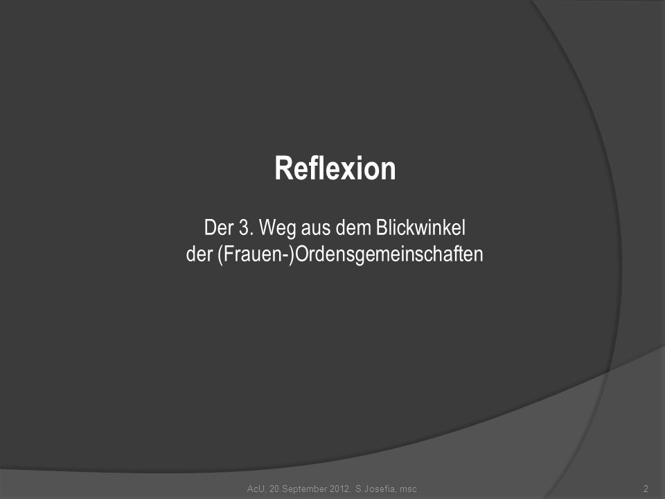 Reflexion Der 3. Weg aus dem Blickwinkel der (Frauen-)Ordensgemeinschaften AcU, 20.September 2012, S.Josefia, msc2