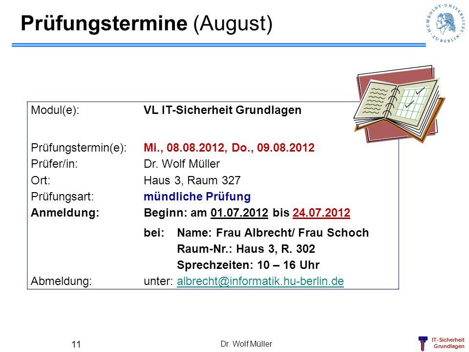 IT-Sicherheit Grundlagen Prüfungstermine (August) Modul(e): VL IT-Sicherheit Grundlagen Prüfungstermin(e): Mi., 08.08.2012, Do., 09.08.2012 Prüfer/in: