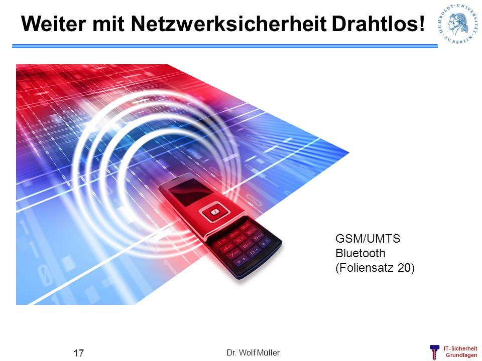IT-Sicherheit Grundlagen Weiter mit Netzwerksicherheit Drahtlos! Dr. Wolf Müller 17 GSM/UMTS Bluetooth (Foliensatz 20)