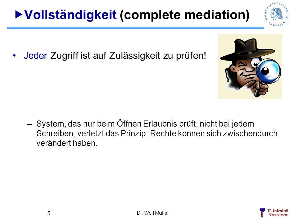 IT-Sicherheit Grundlagen Dr. Wolf Müller 5 Vollständigkeit (complete mediation) Jeder Zugriff ist auf Zulässigkeit zu prüfen! –System, das nur beim Öf