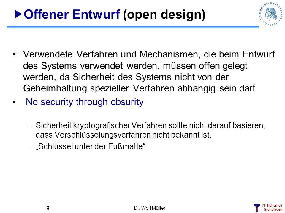 IT-Sicherheit Grundlagen Dr. Wolf Müller 8 Offener Entwurf (open design) Verwendete Verfahren und Mechanismen, die beim Entwurf des Systems verwendet