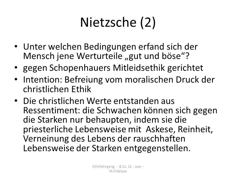 Nietzsche (3) Verdienst Nietzsches: das Ressentiment als Quelle moralischer Werturteile wird als Entdeckung bezeichnet Kritik Nietzsches an der konventionellen Moral, welche den Preis des Vergessens der eigenen Wünsche verlangt Überwindung der Dichotomie zwischen Pflicht und Neigung Ethiklehrgang - 8.12.