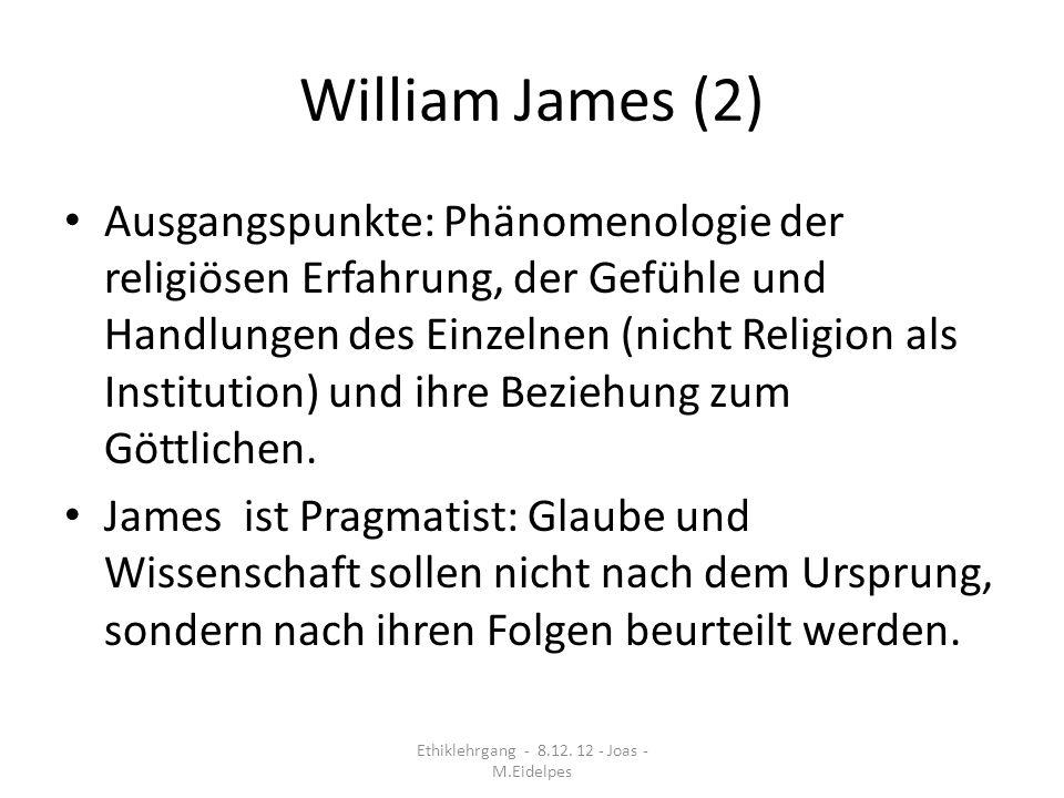 William James (2) Ausgangspunkte: Phänomenologie der religiösen Erfahrung, der Gefühle und Handlungen des Einzelnen (nicht Religion als Institution) u