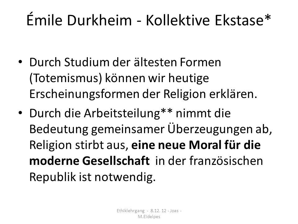 Émile Durkheim - Kollektive Ekstase* Durch Studium der ältesten Formen (Totemismus) können wir heutige Erscheinungsformen der Religion erklären. Durch