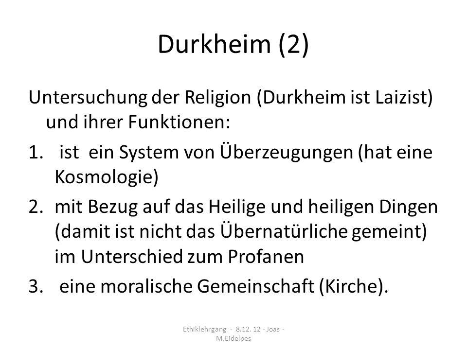 Durkheim (2) Untersuchung der Religion (Durkheim ist Laizist) und ihrer Funktionen: 1. ist ein System von Überzeugungen (hat eine Kosmologie) 2.mit Be