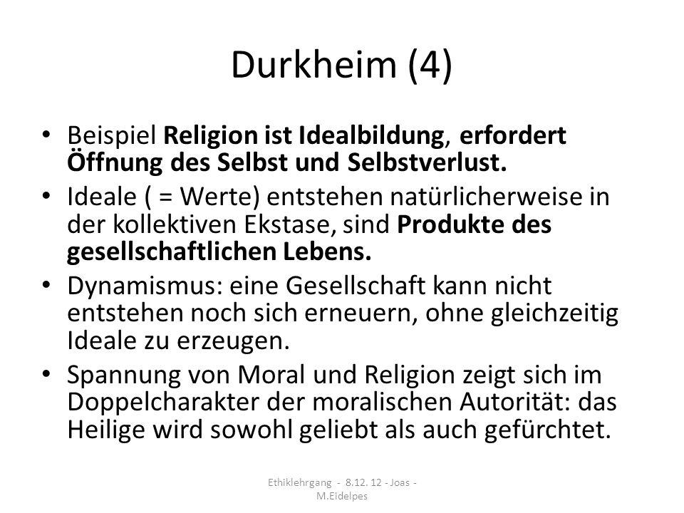 Durkheim (4) Beispiel Religion ist Idealbildung, erfordert Öffnung des Selbst und Selbstverlust. Ideale ( = Werte) entstehen natürlicherweise in der k