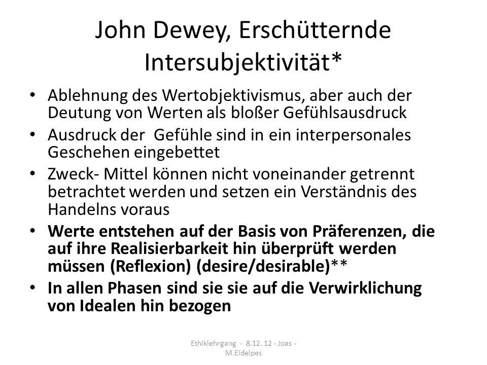 John Dewey, Erschütternde Intersubjektivität* Ablehnung des Wertobjektivismus, aber auch der Deutung von Werten als bloßer Gefühlsausdruck Ausdruck de