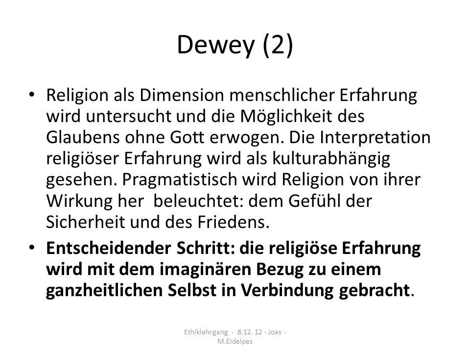 Dewey (3) Die Idee eines ganzheitlichen Selbst ist durch und durch imaginär, sinnlich nicht erfahrbar, es ist nicht im Kern der Persönlichkeit statisch verankert, das wirkliche Selbst ist stets nur als Ausschnitt präsent, aber durch die Einbildungskraft* kann das Mögliche erfahren werden Wert und Ideale sind das Resultat kreativer Vorgänge der Idealisierung kontingenter Möglichkeiten Ethiklehrgang - 8.12.