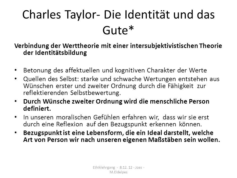 Charles Taylor- Die Identität und das Gute* Verbindung der Werttheorie mit einer intersubjektivistischen Theorie der Identitätsbildung Betonung des af