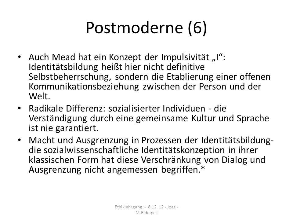 Postmoderne (7) Schlagendes Argument gegen das postmoderne Identitätskonzept: die Aufforderung an die Gemeinschaft, Demütigung zu verhindern setzt voraus, dass es ein Selbst gibt, welches gedemütigt werden kann : Aus der Postmoderne-Diskussion lernen wir, dass die Dezentrierung der Idee des Subjekts durchaus nicht zu einem Verzicht auf die normativen Gehalte des Identitätsbegriff führen muss.