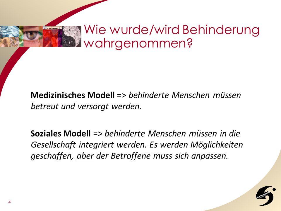 4 Wie wurde/wird Behinderung wahrgenommen? Medizinisches Modell => behinderte Menschen müssen betreut und versorgt werden. Soziales Modell => behinder