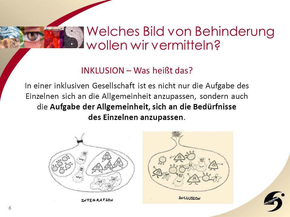6 Welches Bild von Behinderung wollen wir vermitteln? INKLUSION – Was heißt das? In einer inklusiven Gesellschaft ist es nicht nur die Aufgabe des Ein
