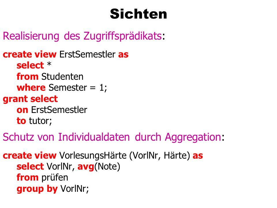 Sichten: k-Anonymität create view VorlesungsHärte (VorlNr, Härte) as select VorlNr, avg(Note) from prüfen group by VorlNr having count(*) > 11;