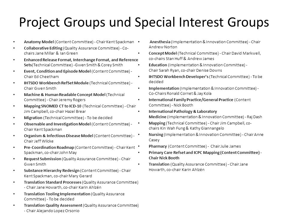 Project Groups und Special Interest Groups Anatomy Model (Content Committee) - Chair Kent Spackman Collaborative Editing (Quality Assurance Committee) - Co- chairs Jane Millar & Ian Green Enhanced Release Format, Interchange Format, and Reference Sets(Technical Committee) -Gwen Smith & Corey Smith Event, Condition and Episode Model (Content Committee) - Chair Ed Cheetham IHTSDO Workbench RefSet Module (Technical Committee) - Chair Gwen Smith Machine & Human Readable Concept Model (Technical Committee) - Chair Jeremy Rogers Mapping SNOMED CT to ICD-10 (Technical Committee) - Chair Jim Campbell, co-chair Hazel Brear Migration (Technical Committee) - To be decided Observable and Investigation Model (Content Committee) - Chair Kent Spackman Organism & Infectious Disease Model (Content Committee) - Chair Jeff Wilcke Pre-Coordination Roadmap (Content Committee) - Chair Kent Spackman, co-chair John May Request Submission (Quality Assurance Committee) - Chair Gwen Smith Substance Hierarchy Redesign (Content Committee) - Chair Kent Spackman, co-chair Mary Gerard Translation Standard Processes (Quality Assurance Committee) - Chair Jane Howarth, co-chair Karin Ahlzén Translation Tooling Implementation (Quality Assurance Committee) - To be decided Translation Quality Assessment (Quality Assurance Committee) - Chair Alejando Lopez Orsonio Anesthesia (Implementation & Innovation Committee) - Chair Andrew Norton Concept Model (Technical Committee) - Chair David Markwell, co-chairs Stan Huff & Andrew James Education (Implementation & Innovation Committee) - Chair Sarah Ryan, co-chair Denise Downs IHTSDO Workbench Developer s (Technical Committee) - To be decided Implementation (Implementation & Innovation Committee) - Co-Chairs Ronald Cornet & Jay Kola International Family Practice/General Practice (Content Committee) - Nick Booth International Pathology & Laboratory Medicine (Implementation & Innovation Committee) - Raj Dash Mapping (Technical Committee) - Chair Jim Campbell, co- chairs Kin Wah Fung & Kathy Giannangelo Nursing (Implementation & Innovation Committee) - Chair Anne Casey Pharmacy (Content Committee) - Chair Julie James Primary Care Refset and ICPC Mapping (Content Committee) - Chair Nick Booth Translation (Quality Assurance Committee) - Chair Jane Howarth, co-chair Karin Ahlzén