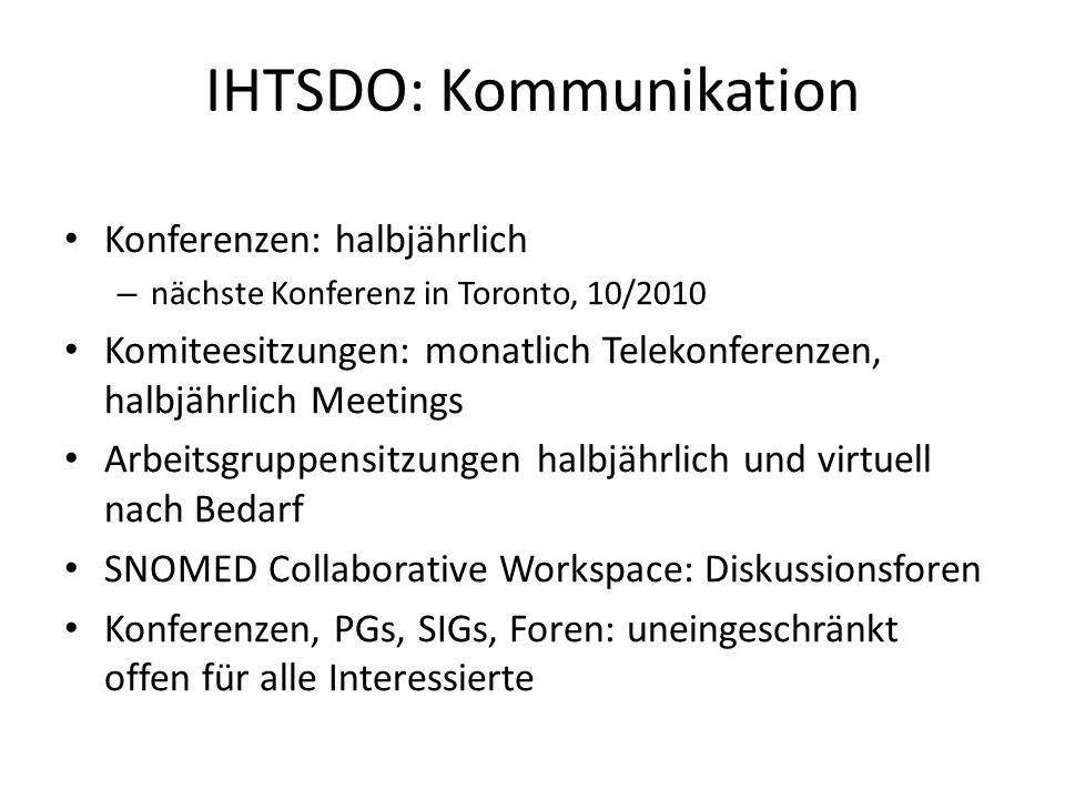 IHTSDO: Kommunikation Konferenzen: halbjährlich – nächste Konferenz in Toronto, 10/2010 Komiteesitzungen: monatlich Telekonferenzen, halbjährlich Meetings Arbeitsgruppensitzungen halbjährlich und virtuell nach Bedarf SNOMED Collaborative Workspace: Diskussionsforen Konferenzen, PGs, SIGs, Foren: uneingeschränkt offen für alle Interessierte