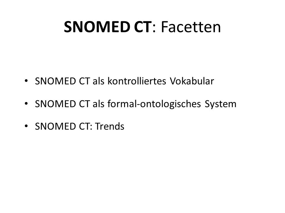 SNOMED CT: Facetten SNOMED CT als kontrolliertes Vokabular SNOMED CT als formal-ontologisches System SNOMED CT: Trends