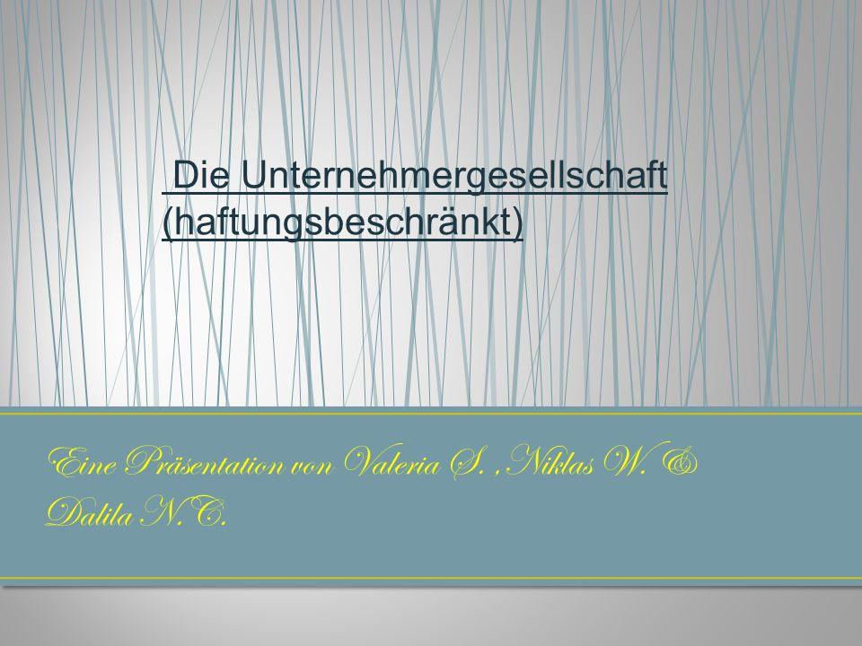 Eine Präsentation von Valeria S.,Niklas W. & Dalila N.C. Die Unternehmergesellschaft (haftungsbeschränkt)
